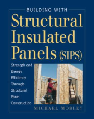 Image for Building with Structural Insulated Panels (SIPs): Strength and Energy Efficiency Through Structural Panel Construction (For Pros By Pros)