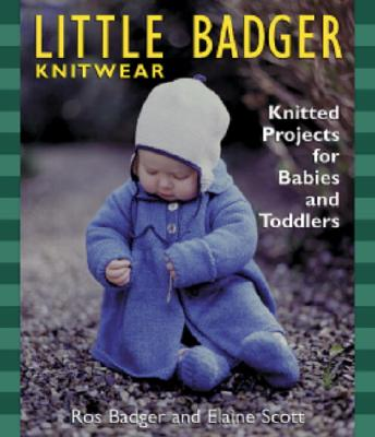 Little Badger Knitwear: Knitted Projects for Babies and Toddlers, Badger, Ros; Scott, Elaine