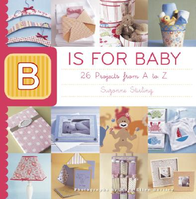 Image for B IS FOR BABY : 26 PROJECTS FROM A TO Z