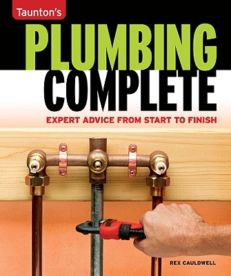 Plumbing Complete: Expert Advice from Start to Finish (Taunton's Complete), Cauldwell, Rex