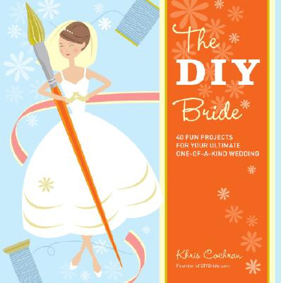 Image for The DIY Bride: 40 Fun Projects for Your Ultimate One-of-a-Kind Wedding