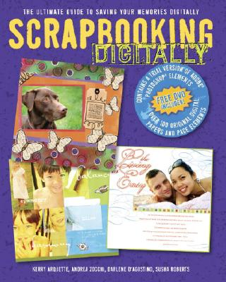 Scrapbooking Digitally: The Ultimate Guide to Saving Your Memories Digitally, Arquette, Kerry; D'Agostino, Darlene; Roberts, Susha; Zocchi, Andrea