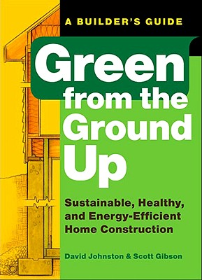 Image for Green from the Ground Up: Sustainable, Healthy, and Energy-Efficient Home Construction (Builder's Guide)