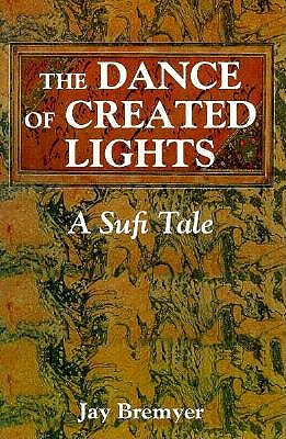 The Dance of Created Lights: A Sufi Tale, Jay Bremyer
