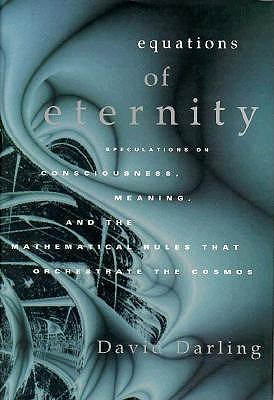 Equations of Eternity: Speculations On Consciousness Meaning and Mathematical Rules That Orchestrate the Cosmos, Darling, David