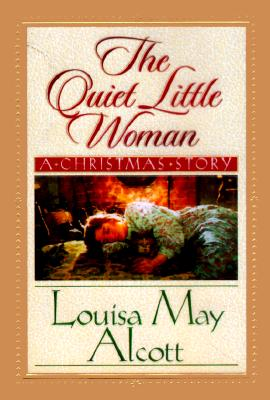 The Quiet Little Woman: Tilly's Christmas, Rosa's Tale : Three Enchanting Christmas Stories, LOUISA MAY ALCOTT