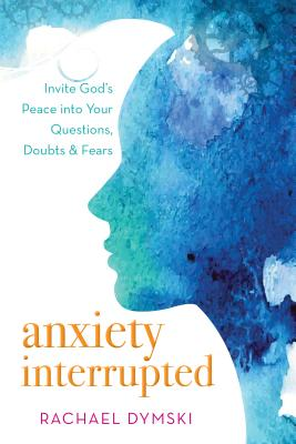 Image for Anxiety Interrupted: Invite God's Peace into Your Questions, Doubts, and Fears
