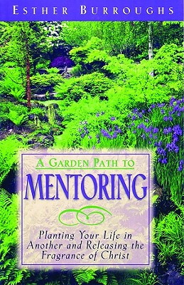 Image for A Garden Path to Mentoring: Planting Your Life in Another and Releasing the Fragrance of Christ