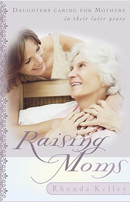 Image for Raising Moms: Daughters Caring for Mothers in Their Later Years