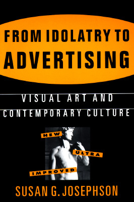 From Idolatry to Advertising: Visual Art and Contemporary Culture, Josephson, Susan G.