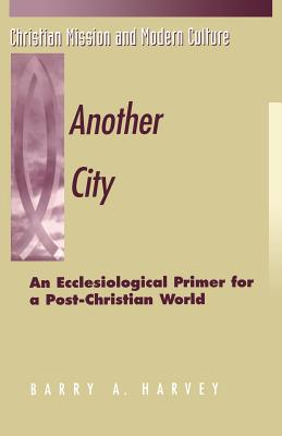 Image for Another City: An Ecclesiological Primer for a Post-Christian World (Christian Mission & Modern Culture)