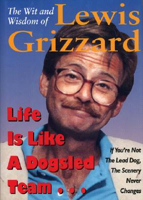 Image for Life Is Like a Dogsled Team...: If You're Not the Lead Dog, the Scenery Never Changes--The Wit and Wisdom of Lewis Grizzard