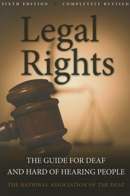 Legal Rights, 6th Ed.: The Guide for Deaf and Hard of Hearing People, National Association of the Deaf
