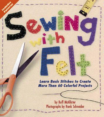 Sewing with Felt: Learn Basic Stitches to Create More than 60 Colorful Projects, McAllister, Buff