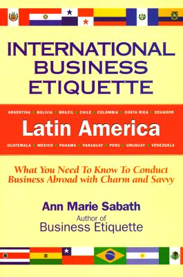 Image for International Business Etiquette, Latin America: What You Need to Know to Conduct Business Abroad With Charm and Savvy