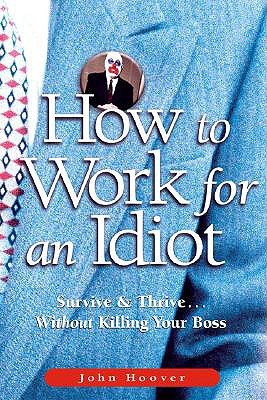 How to Work for an Idiot: Survive & Thrive-- Without Killing Your Boss, John Hoover