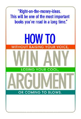 Image for How To Win Any Argument: Without Raising Your Voice, Losing Your Cool, Or Coming To Blows