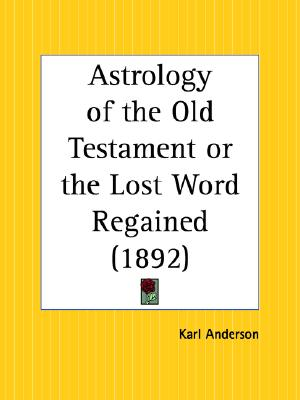 Astrology of the Old Testament or the Lost Word Regained, Anderson, Karl