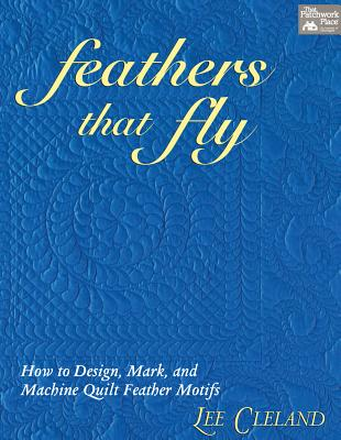 Image for Feathers That Fly: How to Design, Mark, and Machine Quilt Feather Motifs