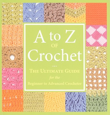 Image for A to Z of Crochet: The Ultimate Guide for the Beginner to Advanced Crocheter