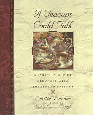 If Teacups Could Talk: Sharing a Cup of Kindness with Treasured Friends (Teatime Pleasures), Barnes, Emilie