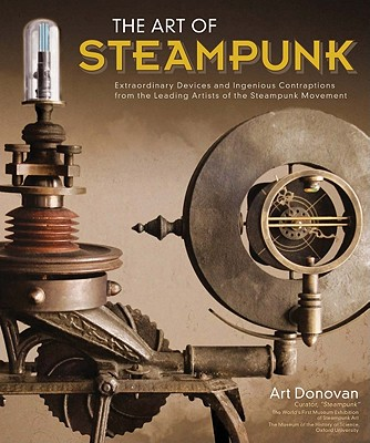 Image for The Art of Steampunk: Extraordinary Devices and Ingenious Contraptions from the Leading Artists of the Steampunk Movement