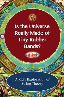 Image for Is The Universe Really Made Of Tiny Rubber Bands?: A Kid's Exploration of String Theory