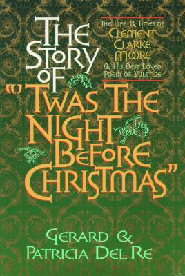 The Story of Twas the Night Before Christmas: The Life & Times of Clement Clarke Moore & His Best-Loved Poem of Yuletide, Del Re, Gerard; Del Re, Patricia