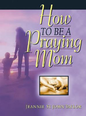 How to Be a Praying Mom, Taylor, Jeannie St. John