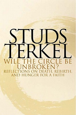 Will the Circle Be Unbroken? Reflections on Death, Rebirth, and Hunger for a Faith, STUDS TERKEL