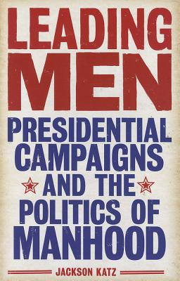 Image for Leading Men: Presidential Campaigns and the Politics of Manhood