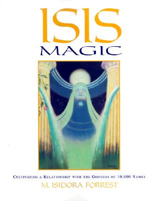 Isis Magic: Cultivating a Relationship with the Goddess of 10,000 Names, Forrest, M. Isidora