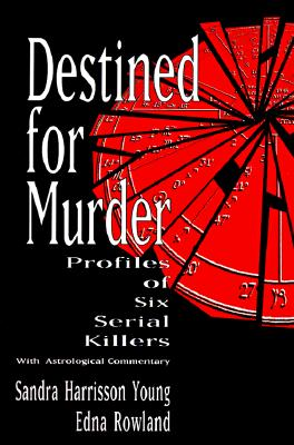 Destined for Murder : Profiles of Six Serial Killers with Astrological Commentary, Rowland, Edna; Young, Sandra H.