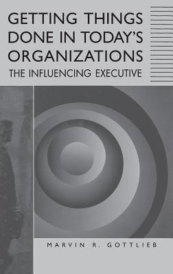 Getting Things Done in Today's Organizations: The Influencing Executive, Gottlieb Ph.D., Marvin R.