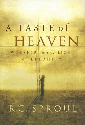A Taste of Heaven: Worship in the Light of Eternity, R. C. Sproul