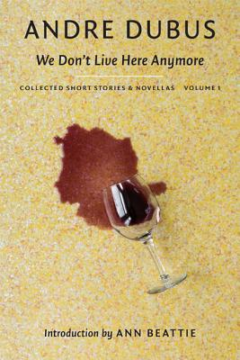 We Don t Live Here Anymore: Collected Short Stories and Novellas, Volume 1, Andre Dubus