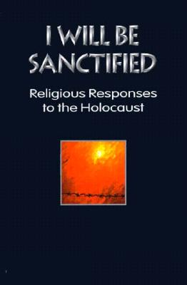 I Will Be Sanctified: Religious Responses to the Holocaust