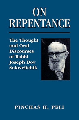 On Repentance: The Thought and Oral Discourses of Rabbi Joseph Dov Soloveitchik, PINCHAS H. PELI