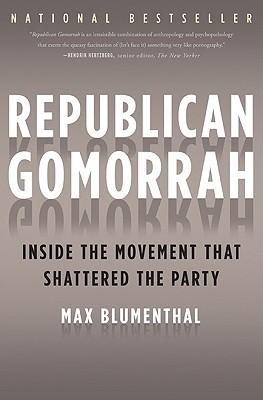 Republican Gomorrah: Inside the Movement that Shattered the Party, Blumenthal, Max