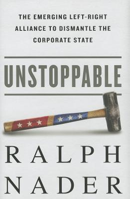 Unstoppable: The Emerging Left-Right Alliance to Dismantle the Corporate State, Nader, Ralph