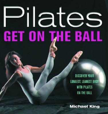 Image for Pilates: Get on the Ball--Discover Your Longest, Leanest Body with Pilates on the Ball