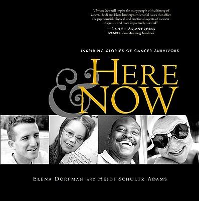 Here and Now: Inspiring Stories of Cancer Survivors, Dorfman, Elena; Adams, Heidi Schultz