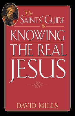 The Saints' Guide to Knowing the Real Jesus (Saints' Guides), David Mills