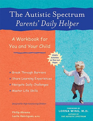 The Autistic Spectrum Parents' Daily Helper: A Workbook for You and Your Child, Abrams, Philip; Henriques, Leslie