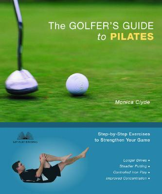 The Golfer's Guide to Pilates: Step-by-Step Exercises to Strengthen Your Game, Clyde, Monica