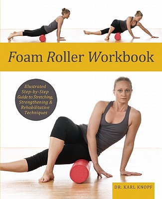 Foam Roller Workbook: Illustrated Step-by-Step Guide to Stretching, Strengthening and Rehabilitative Techniques, Karl Knopf