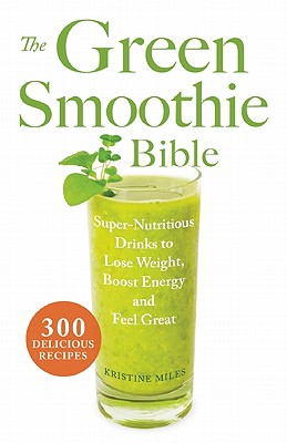Image for The Green Smoothie Bible: 300 Delicious Recipes