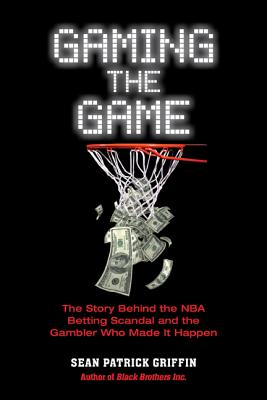 Gaming the Game: The Story Behind the NBA Betting Scandal and the Gambler Who Made It Happen, Sean Patrick Griffin