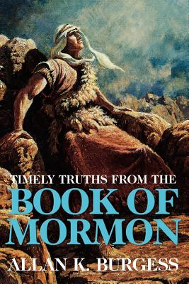 Timely truths from the Book of Mormon, ALLAN K BURGESS