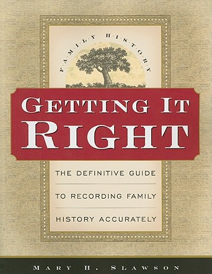Getting It Right: The Definitive Guide to Recording Family History Accurately, MARY H. SLAWSON
